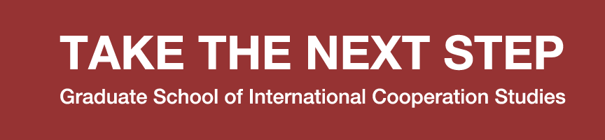 TAKE THE NEXT STEP -Graduate School of International Cooperation Studies-